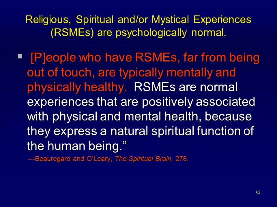 62 Religious, Spiritual and/or Mystical Experiences (RSMEs) are psychologically normal.  [P]eople who have RSMEs, far from being out of touch, are ty