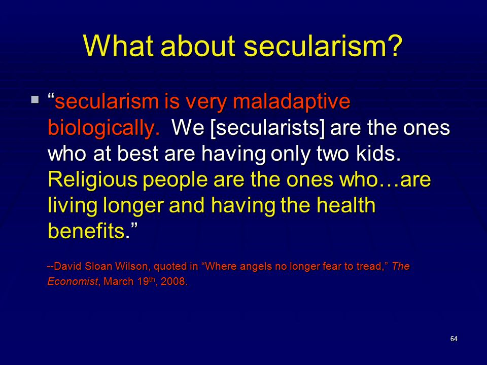 64 What about secularism.  secularism is very maladaptive biologically.