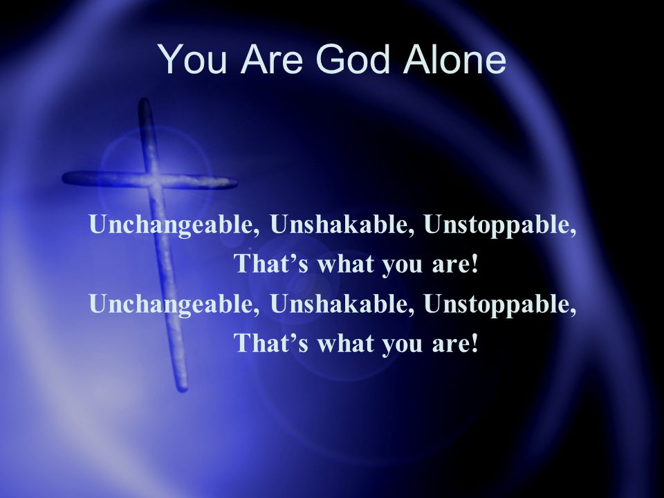 You Are God Alone Unchangeable, Unshakable, Unstoppable, That's what you are.