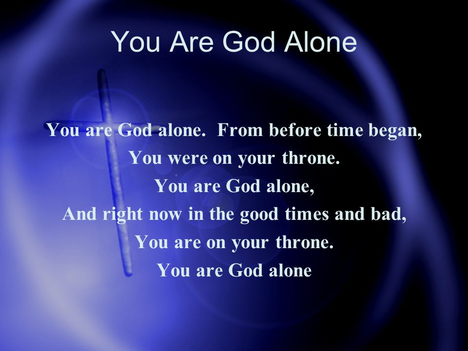 You Are God Alone You are God alone. From before time began, You were on your throne.