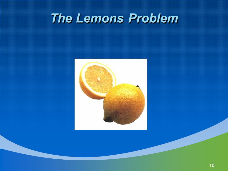 11 The Lemons Problem Can lead to the breakdown in the functioning of the capital market Investors can't differentiate between good ideas and bad ideas.