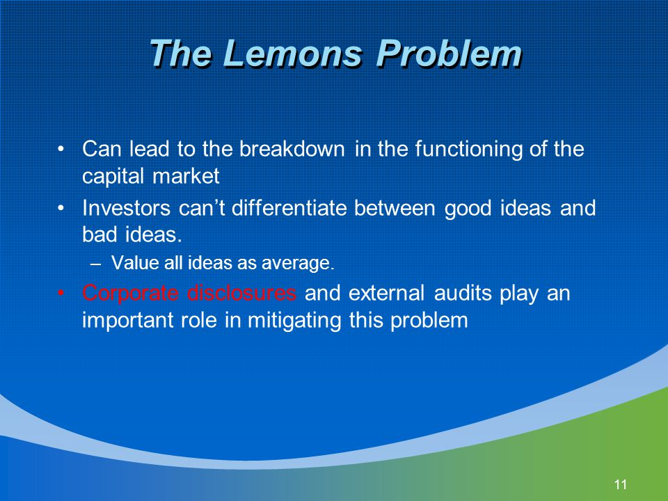 11 The Lemons Problem Can lead to the breakdown in the functioning of the capital market Investors can't differentiate between good ideas and bad idea