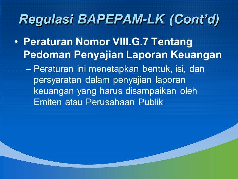 Regulasi BAPEPAM-LK (Cont'd) Peraturan Nomor VIII.G.7 Tentang Pedoman Penyajian Laporan Keuangan –Peraturan ini menetapkan bentuk, isi, dan persyarata