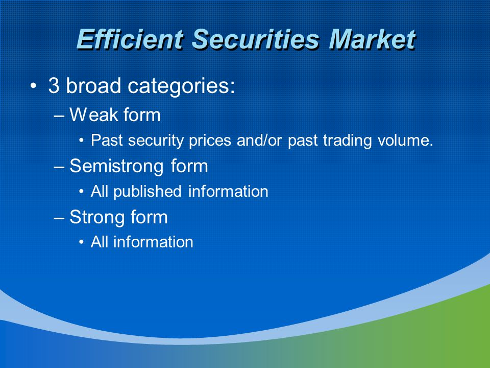 Efficient Securities Market 3 broad categories: –Weak form Past security prices and/or past trading volume. –Semistrong form All published information