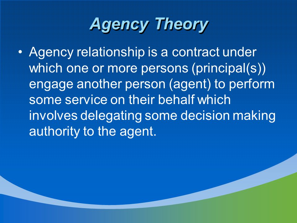 Agency Theory Agency relationship is a contract under which one or more persons (principal(s)) engage another person (agent) to perform some service o