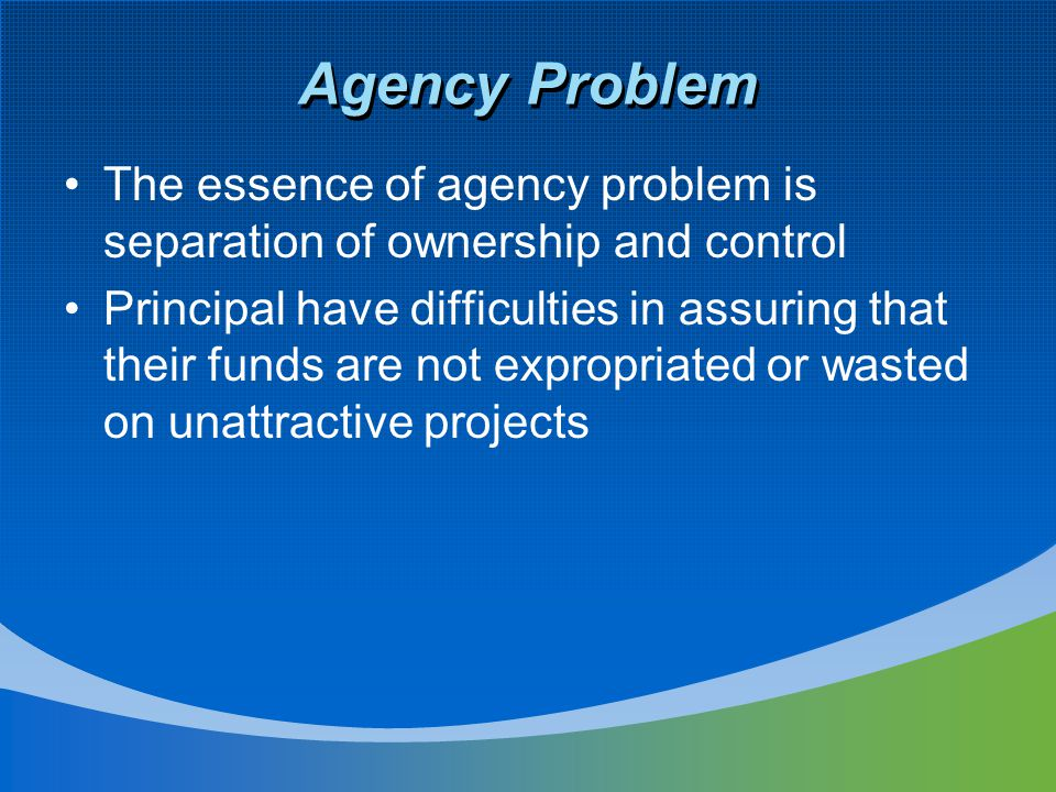 Agency Problem The essence of agency problem is separation of ownership and control Principal have difficulties in assuring that their funds are not e