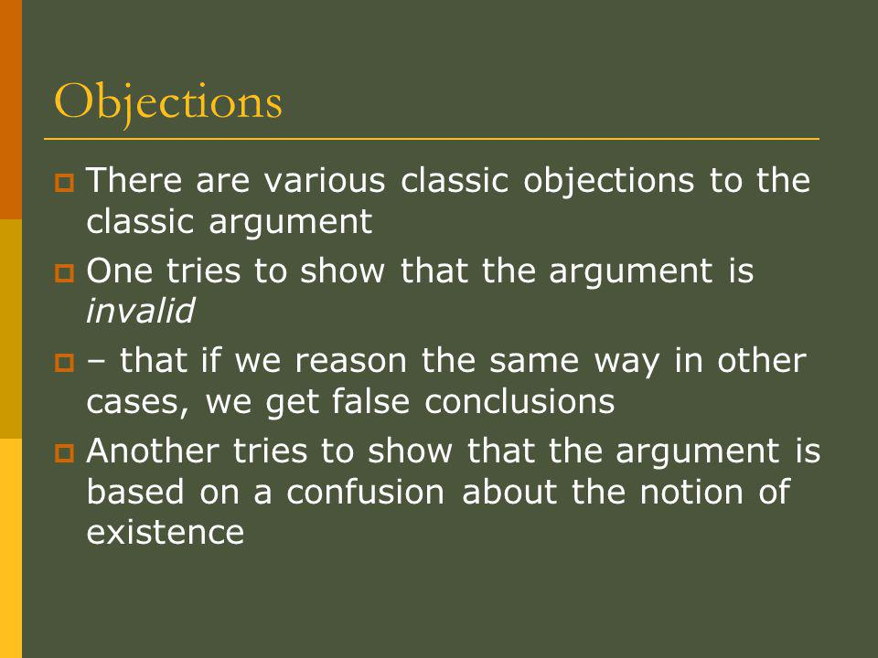 Objections  There are various classic objections to the classic argument  One tries to show that the argument is invalid  – that if we reason the same way in other cases, we get false conclusions  Another tries to show that the argument is based on a confusion about the notion of existence