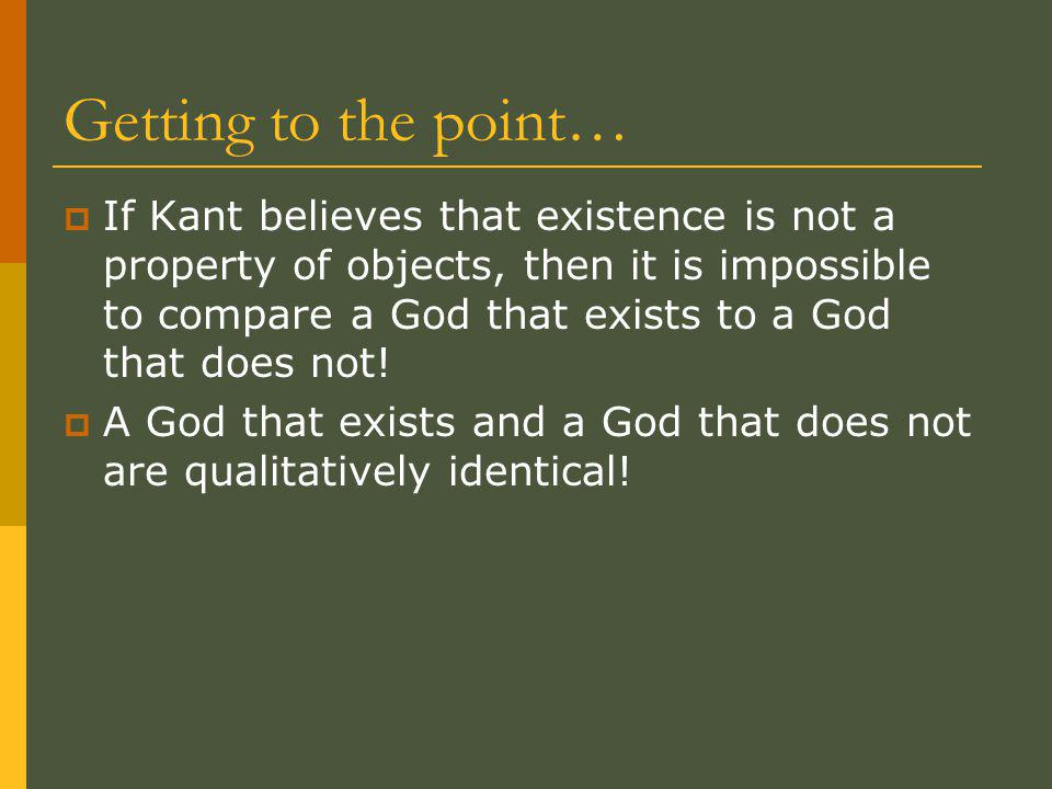 Getting to the point…  If Kant believes that existence is not a property of objects, then it is impossible to compare a God that exists to a God that does not.