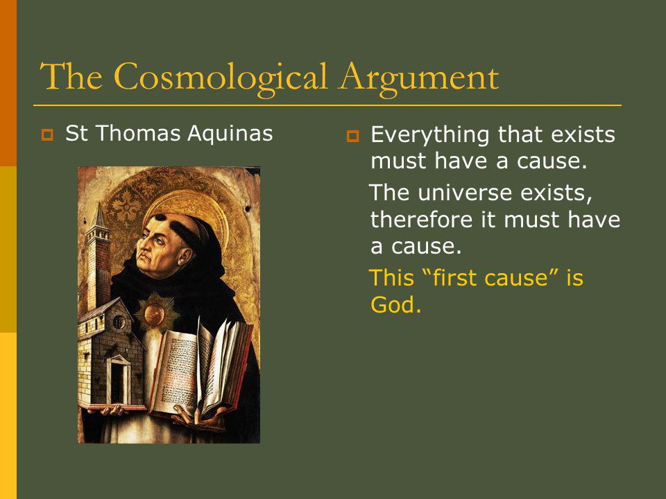 The Cosmological Argument  St Thomas Aquinas  Everything that exists must have a cause.