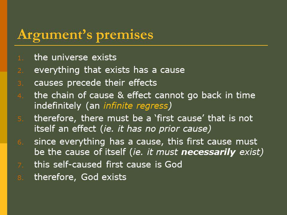 Argument's premises 1. the universe exists 2. everything that exists has a cause 3. causes precede their effects 4. the chain of cause & effect cannot