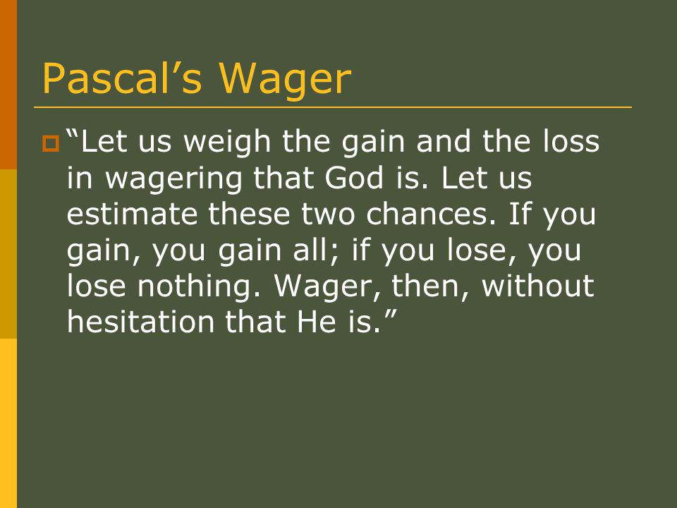 Pascal's Wager  Let us weigh the gain and the loss in wagering that God is.