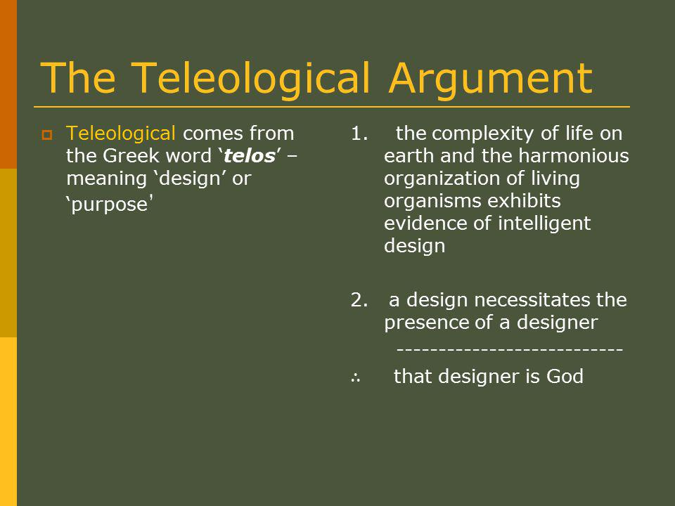 The Teleological Argument  Teleological comes from the Greek word 'telos' – meaning 'design' or 'purpose ' 1.