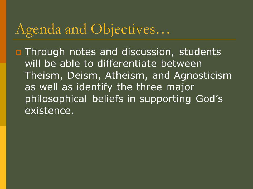 Agenda and Objectives…  Through notes and discussion, students will be able to differentiate between Theism, Deism, Atheism, and Agnosticism as well as identify the three major philosophical beliefs in supporting God's existence.