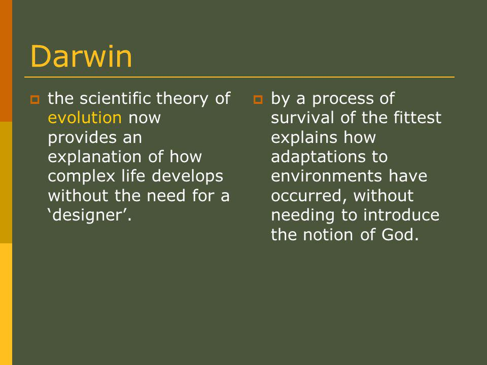 Darwin  the scientific theory of evolution now provides an explanation of how complex life develops without the need for a 'designer'.