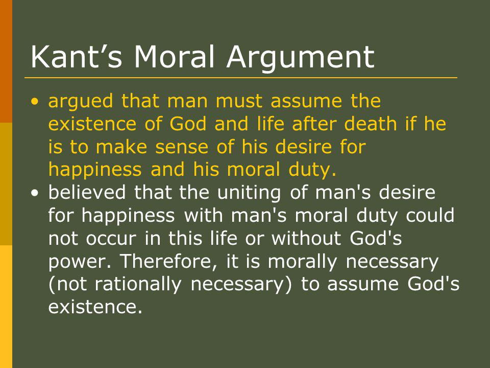 Kant's Moral Argument argued that man must assume the existence of God and life after death if he is to make sense of his desire for happiness and his moral duty.