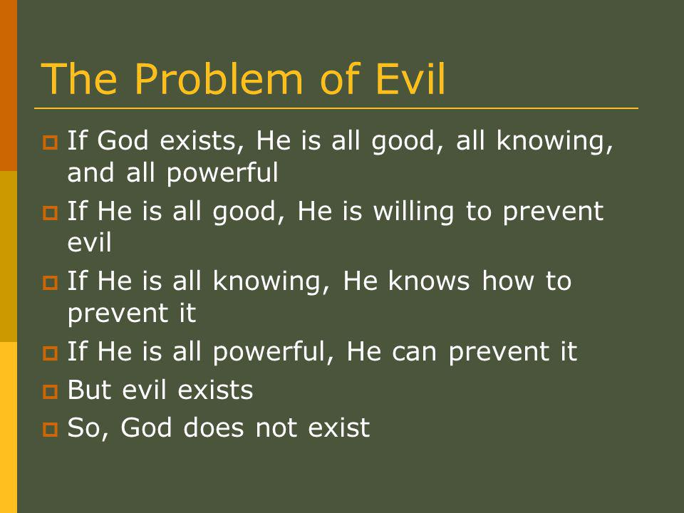 The Problem of Evil  If God exists, He is all good, all knowing, and all powerful  If He is all good, He is willing to prevent evil  If He is all knowing, He knows how to prevent it  If He is all powerful, He can prevent it  But evil exists  So, God does not exist
