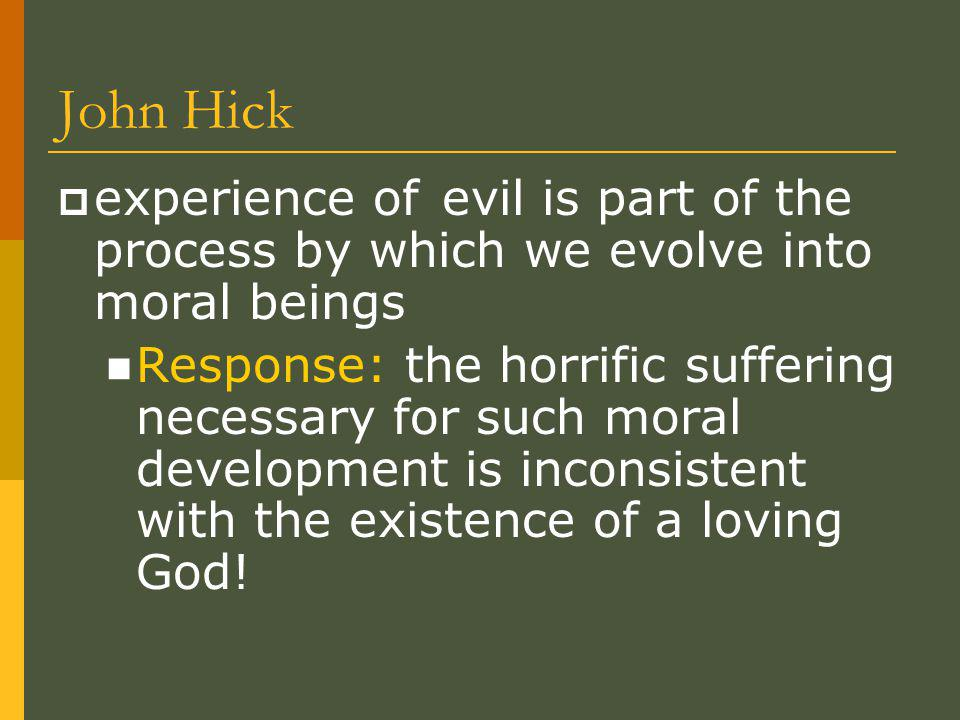 John Hick  experience of evil is part of the process by which we evolve into moral beings Response: the horrific suffering necessary for such moral development is inconsistent with the existence of a loving God!