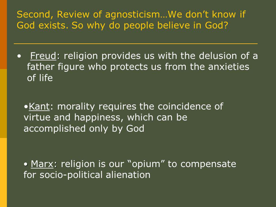 : Freud: religion provides us with the delusion of a father figure who protects us from the anxieties of life Kant: morality requires the coincidence of virtue and happiness, which can be accomplished only by God : Marx: religion is our opium to compensate for socio-political alienation Second, Review of agnosticism…We don't know if God exists.