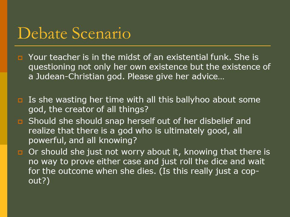 Debate Scenario  Your teacher is in the midst of an existential funk.
