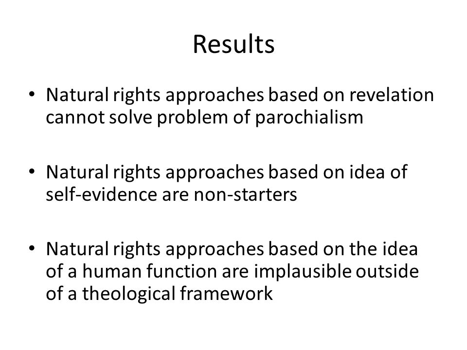 Results Natural rights approaches based on revelation cannot solve problem of parochialism Natural rights approaches based on idea of self-evidence are non-starters Natural rights approaches based on the idea of a human function are implausible outside of a theological framework