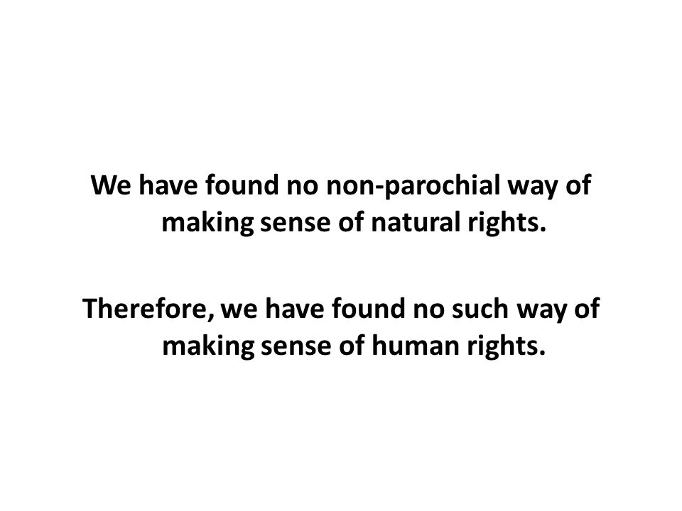 We have found no non-parochial way of making sense of natural rights.
