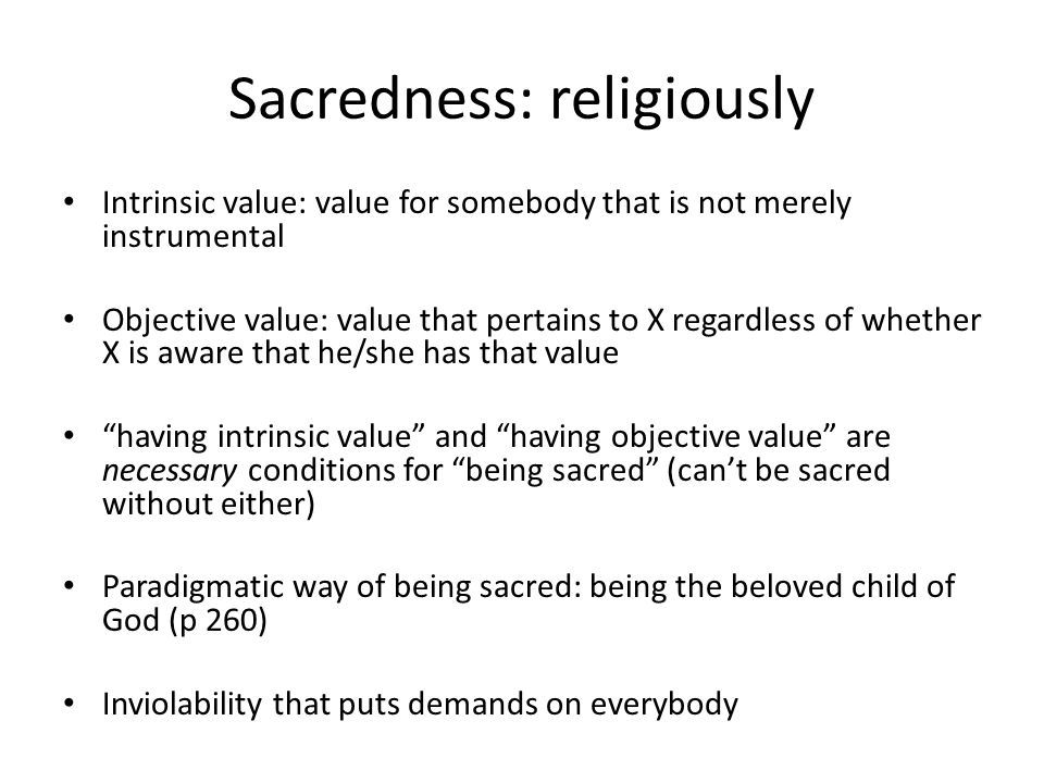 Sacredness: religiously Intrinsic value: value for somebody that is not merely instrumental Objective value: value that pertains to X regardless of whether X is aware that he/she has that value having intrinsic value and having objective value are necessary conditions for being sacred (can't be sacred without either) Paradigmatic way of being sacred: being the beloved child of God (p 260) Inviolability that puts demands on everybody