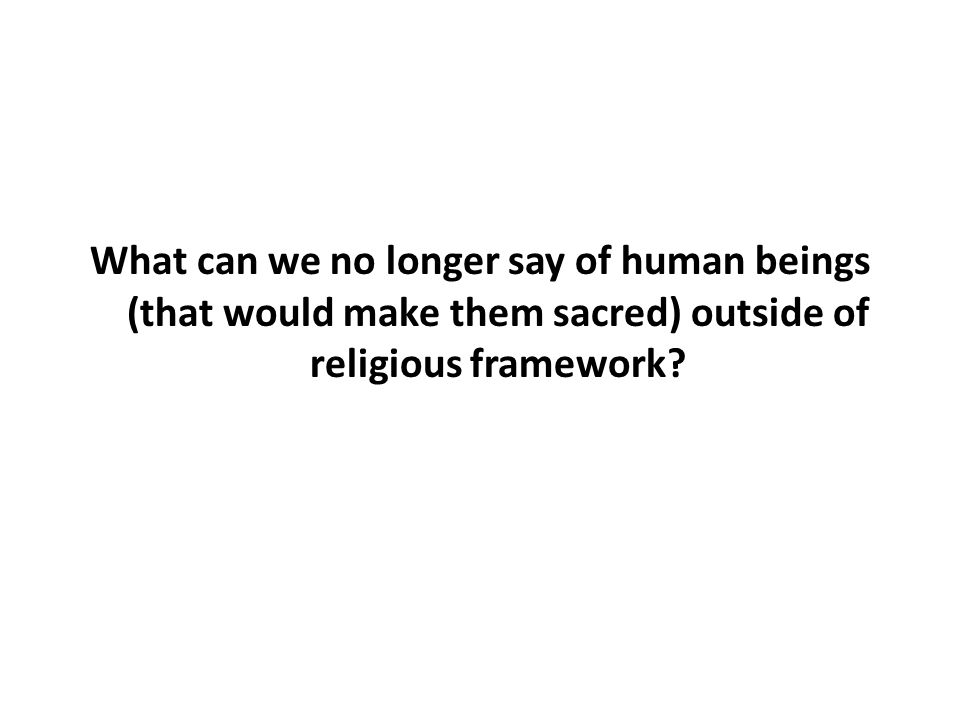 What can we no longer say of human beings (that would make them sacred) outside of religious framework?