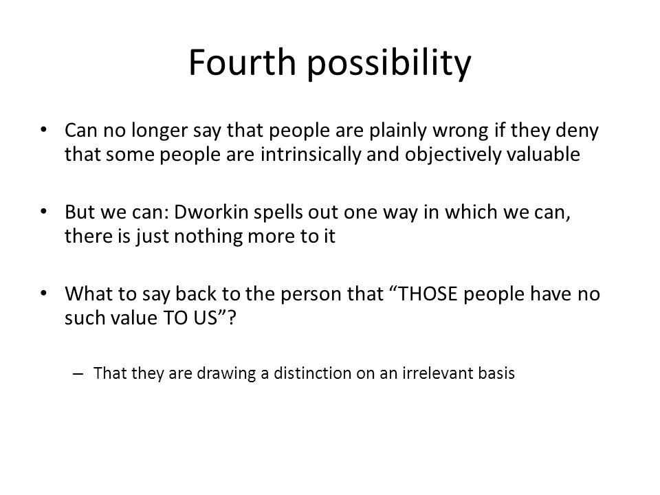 Fourth possibility Can no longer say that people are plainly wrong if they deny that some people are intrinsically and objectively valuable But we can: Dworkin spells out one way in which we can, there is just nothing more to it What to say back to the person that THOSE people have no such value TO US .