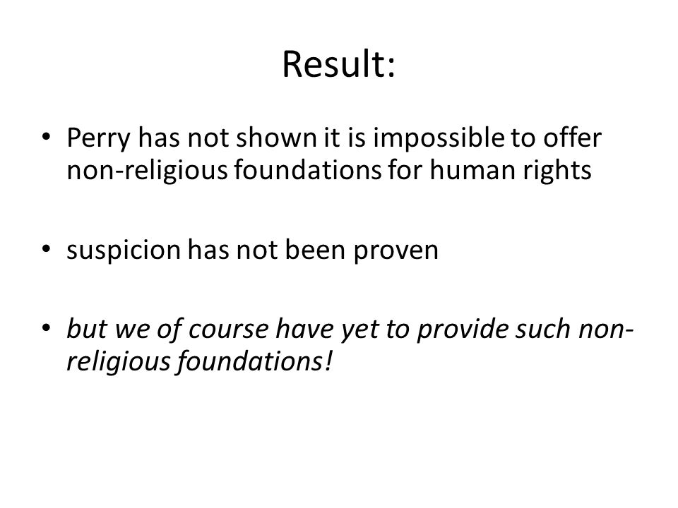 Result: Perry has not shown it is impossible to offer non-religious foundations for human rights suspicion has not been proven but we of course have yet to provide such non- religious foundations!
