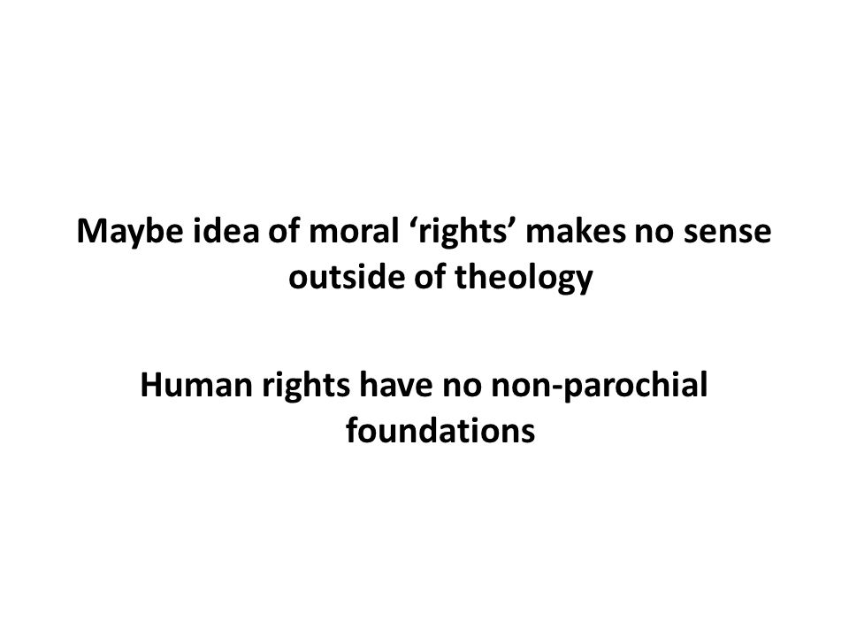 Maybe idea of moral 'rights' makes no sense outside of theology Human rights have no non-parochial foundations
