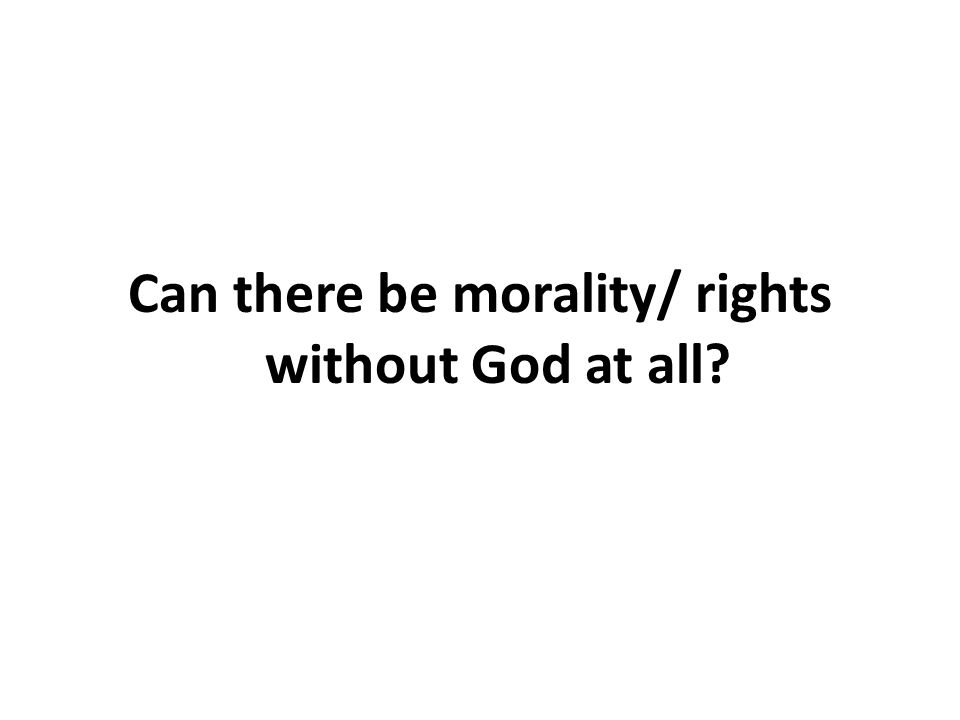 Can there be morality/ rights without God at all?