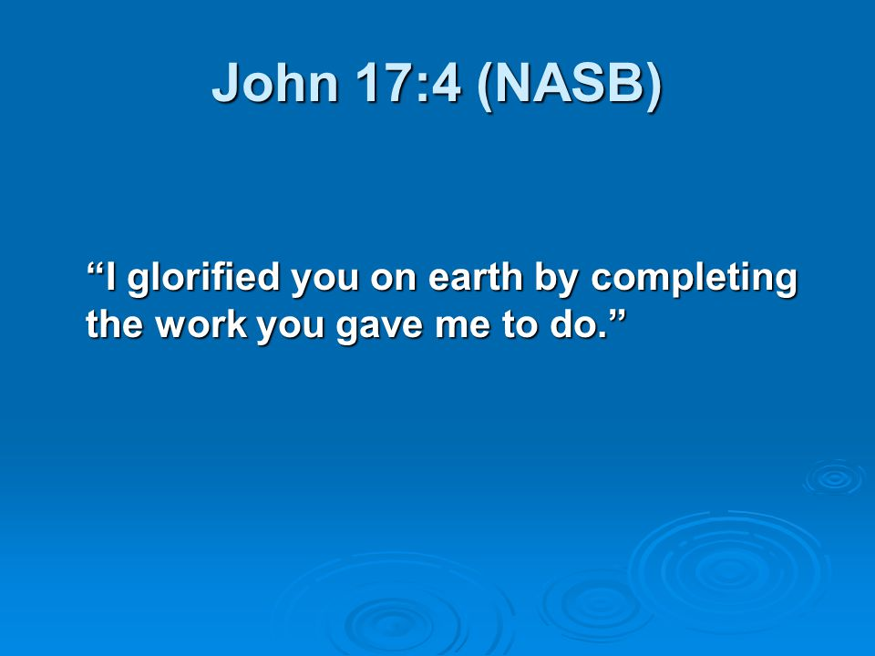 "John 17:4 (NASB) ""I glorified you on earth by completing the work you gave me to do."""