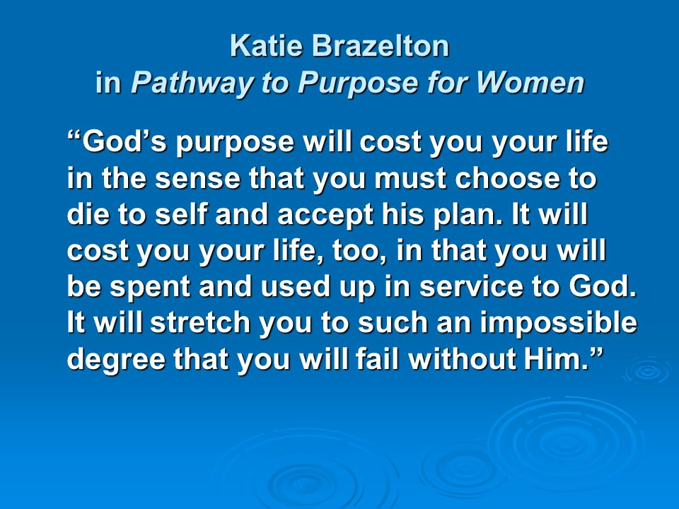 "Katie Brazelton in Pathway to Purpose for Women ""God's purpose will cost you your life in the sense that you must choose to die to self and accept his"