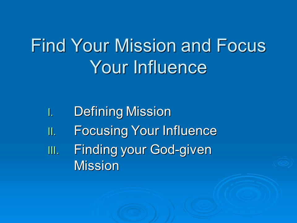 Find Your Mission and Focus Your Influence I. Defining Mission II. Focusing Your Influence III. Finding your God-given Mission