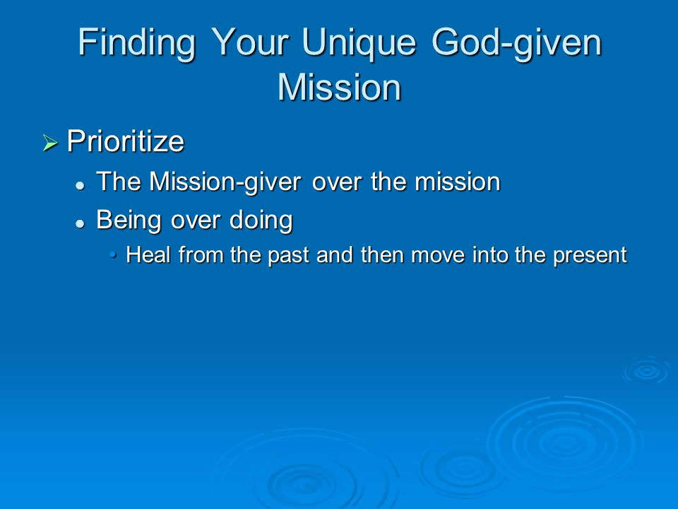 Finding Your Unique God-given Mission  Prioritize The Mission-giver over the mission The Mission-giver over the mission Being over doing Being over d