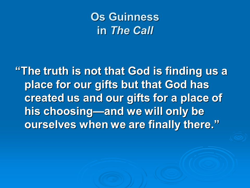 "Os Guinness in The Call ""The truth is not that God is finding us a place for our gifts but that God has created us and our gifts for a place of his ch"
