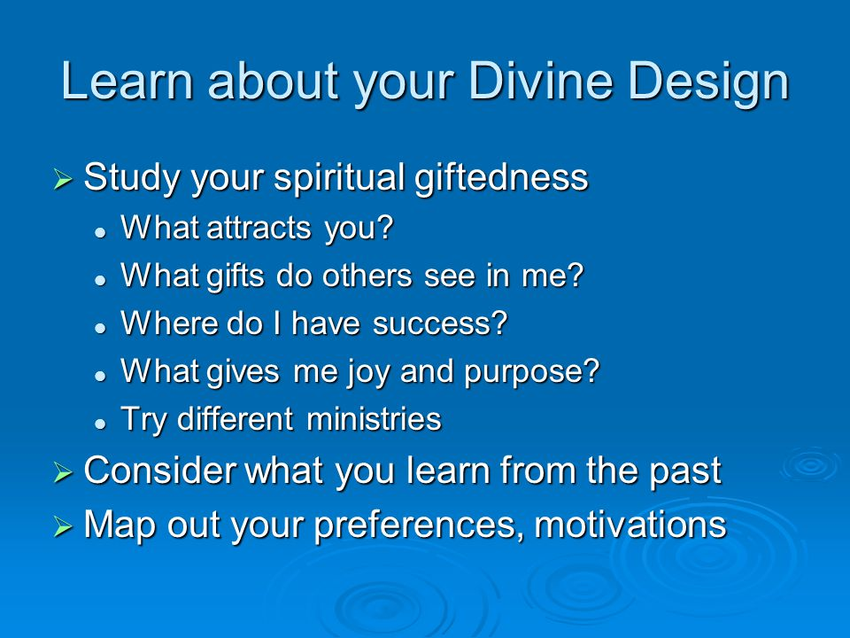 Learn about your Divine Design  Study your spiritual giftedness What attracts you? What attracts you? What gifts do others see in me? What gifts do o