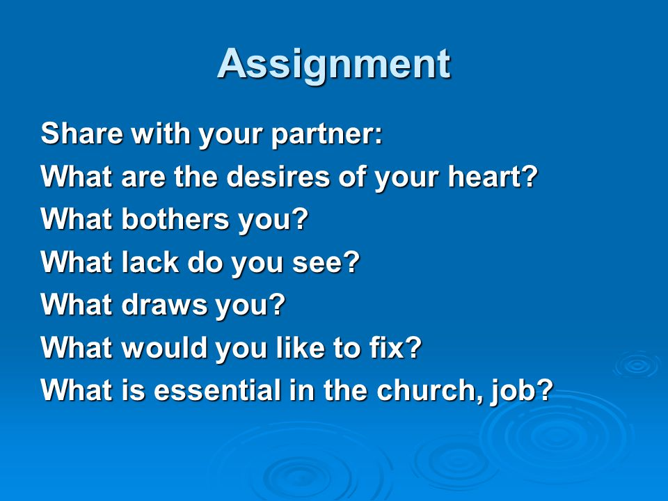 Assignment Share with your partner: What are the desires of your heart? What bothers you? What lack do you see? What draws you? What would you like to