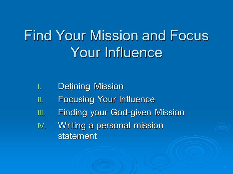Find Your Mission and Focus Your Influence I. Defining Mission II. Focusing Your Influence III. Finding your God-given Mission IV. Writing a personal