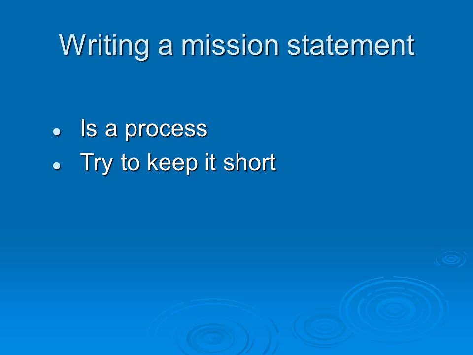 Writing a mission statement Is a process Is a process Try to keep it short Try to keep it short
