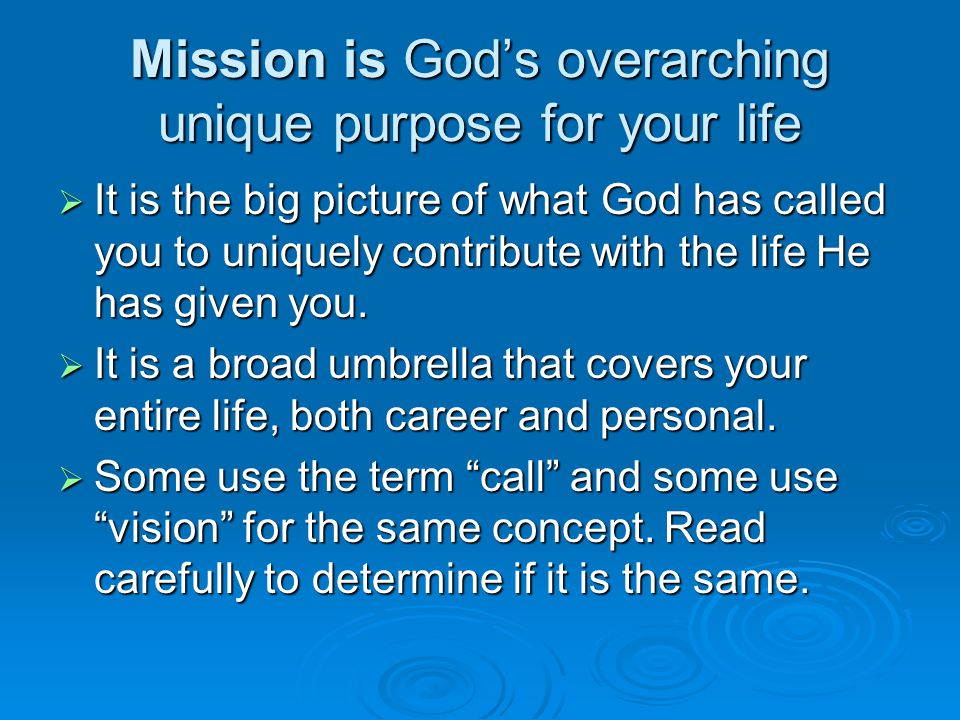 Mission is God's overarching unique purpose for your life  It is the big picture of what God has called you to uniquely contribute with the life He h