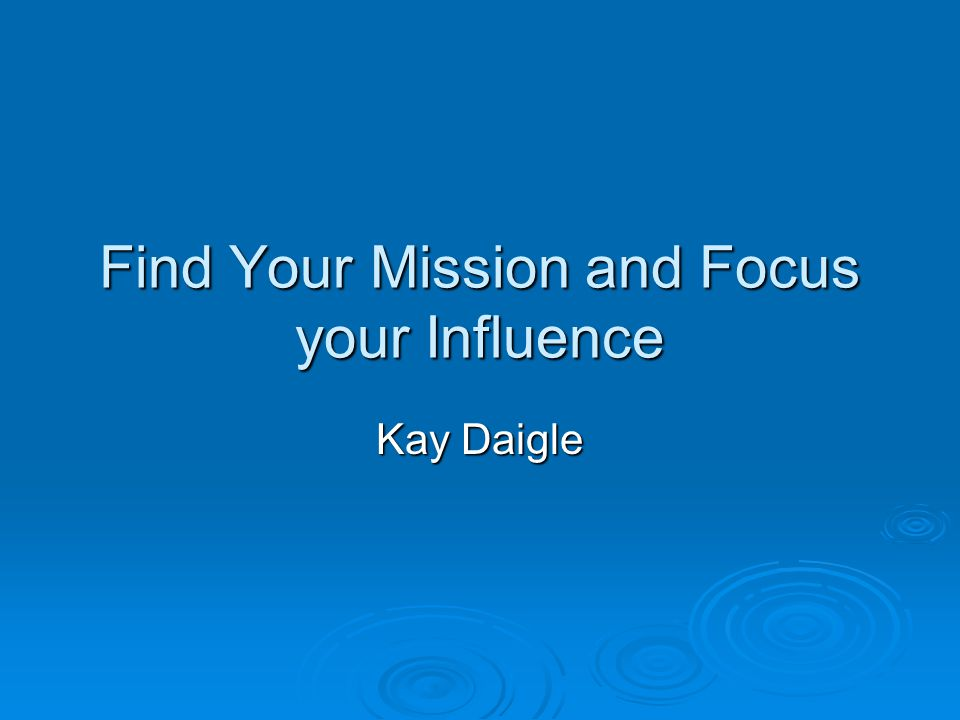 Find Your Mission and Focus your Influence Kay Daigle