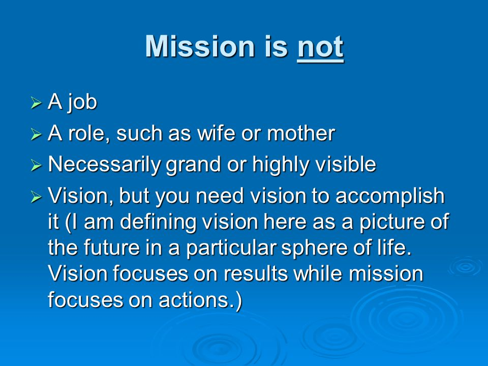 Mission is not  A job  A role, such as wife or mother  Necessarily grand or highly visible  Vision, but you need vision to accomplish it (I am def