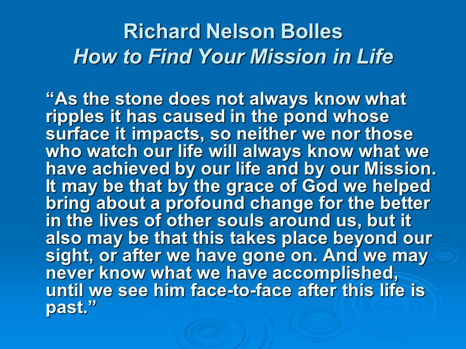 Richard Nelson Bolles How to Find Your Mission in Life Mission means to exercise that Talent which you particularly came to earth to use—your greatest gift, which you most delight to use, in the place(s) or setting(s) which God has caused to appeal to you the most, and for those purposes which God most needs to have done in the world.
