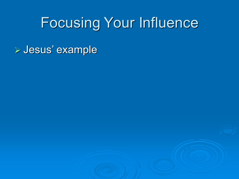 Focusing Your Influence  Jesus' example