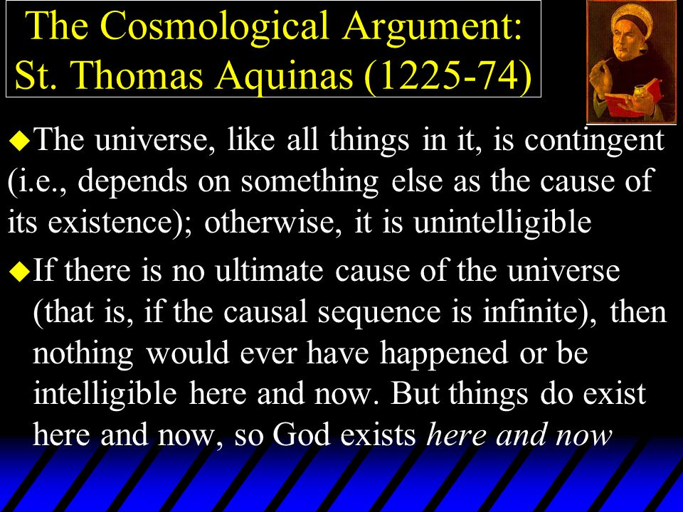 The Cosmological Argument: St. Thomas Aquinas (1225-74) u If there is no ultimate cause of the universe (that is, if the causal sequence is infinite),