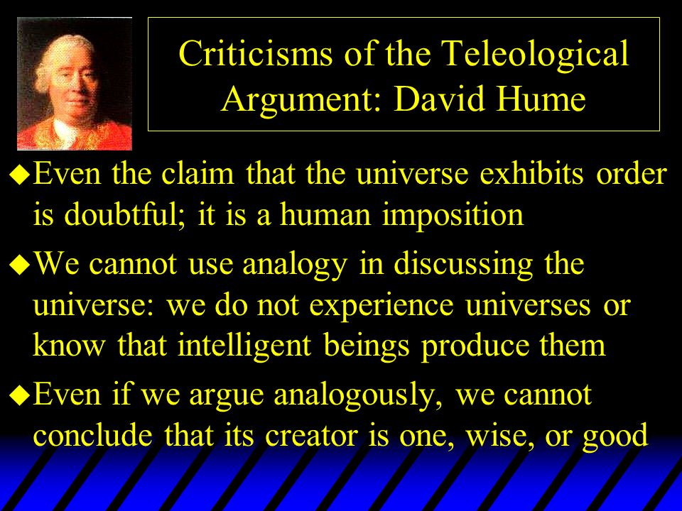 Criticisms of the Teleological Argument: David Hume u Even the claim that the universe exhibits order is doubtful; it is a human imposition u We canno
