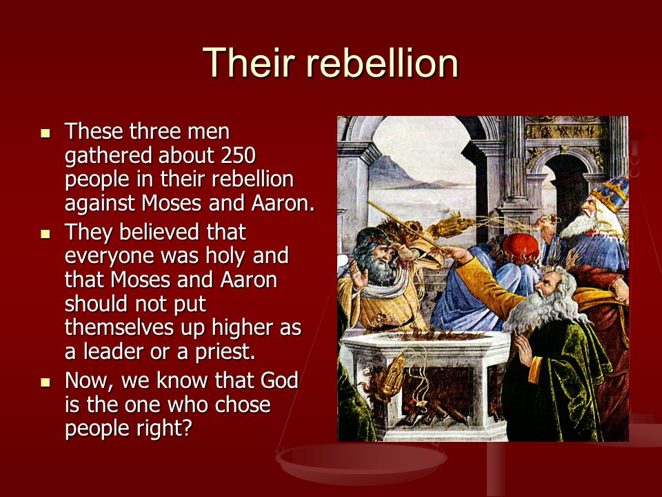 Their rebellion These three men gathered about 250 people in their rebellion against Moses and Aaron.