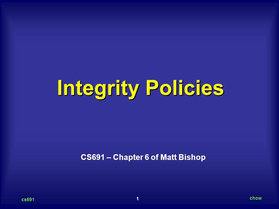 1 cs691 chow Integrity Policies CS691 – Chapter 6 of Matt Bishop