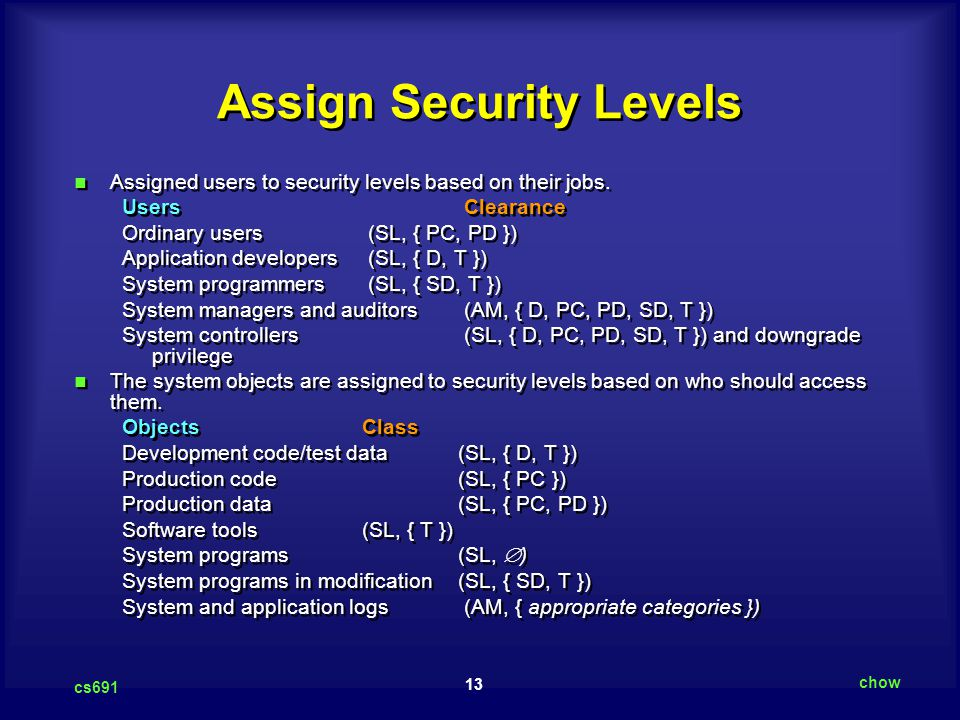 13 cs691 chow Assign Security Levels Assigned users to security levels based on their jobs. Users Clearance Ordinary users (SL, { PC, PD }) Applicatio